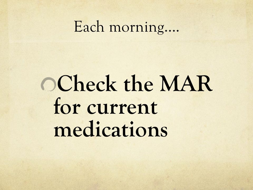 Each morning…. Check the MAR for current medications