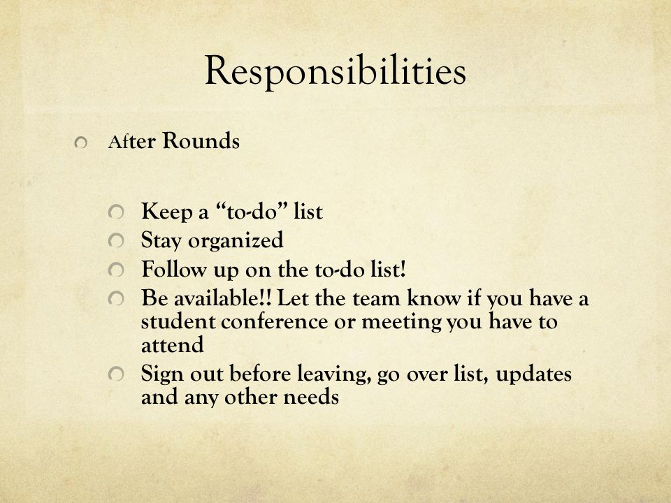 Responsibilities Af ter Rounds Keep a to-do list Stay organized Follow up on the to-do list! Be available!! Let the team know if you have a student co