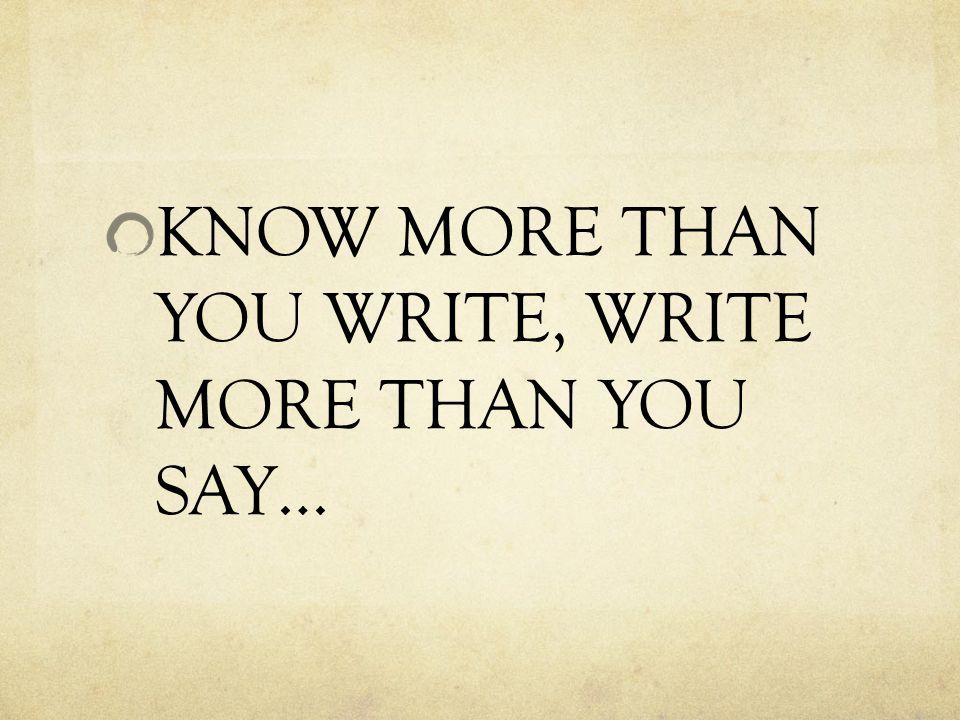 KNOW MORE THAN YOU WRITE, WRITE MORE THAN YOU SAY…