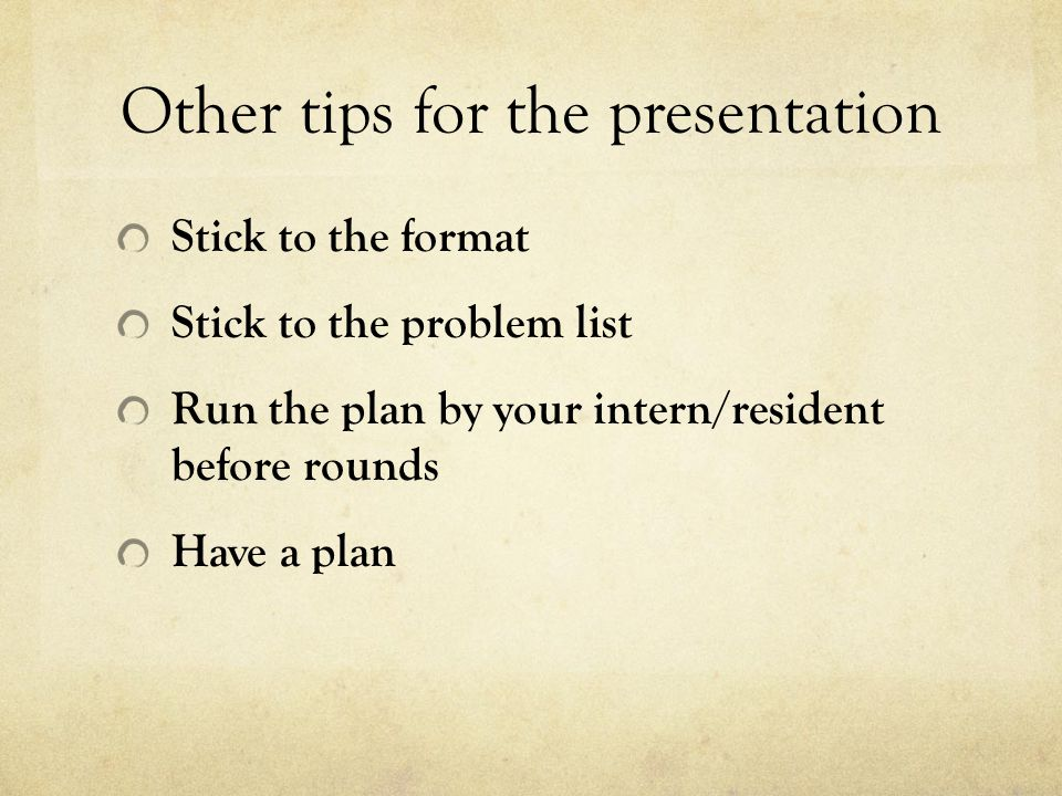 Other tips for the presentation Stick to the format Stick to the problem list Run the plan by your intern/resident before rounds Have a plan