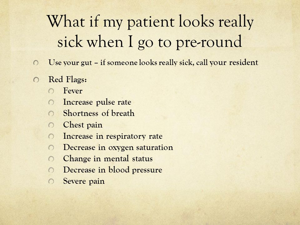 What if my patient looks really sick when I go to pre-round Use your gut – if someone looks really sick, call your resident Red Flags: Fever Increase