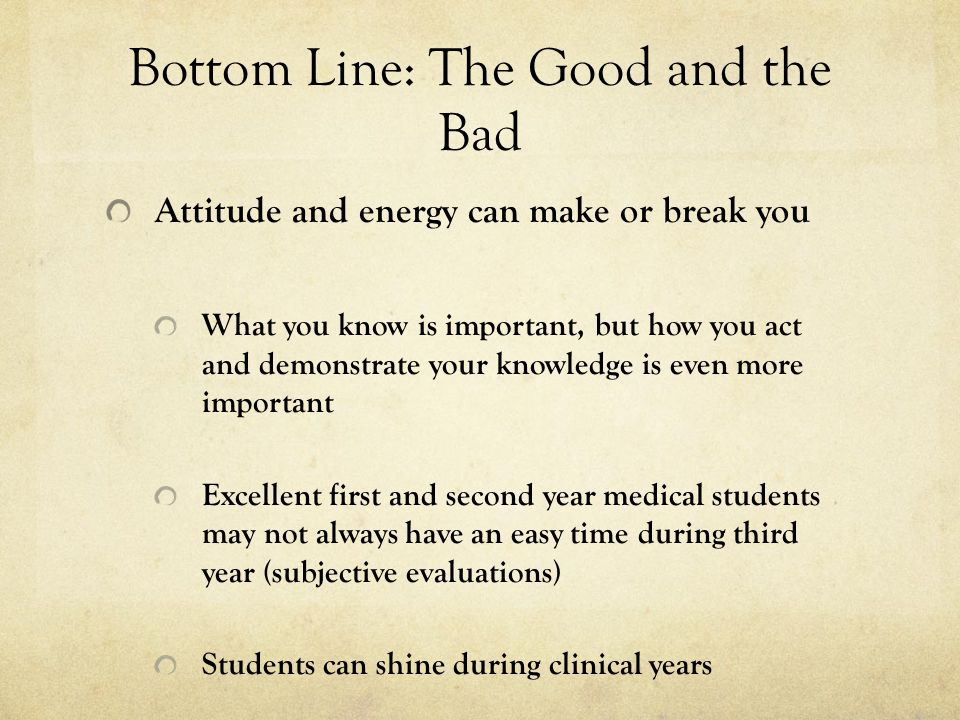 Bottom Line: The Good and the Bad Attitude and energy can make or break you What you know is important, but how you act and demonstrate your knowledge