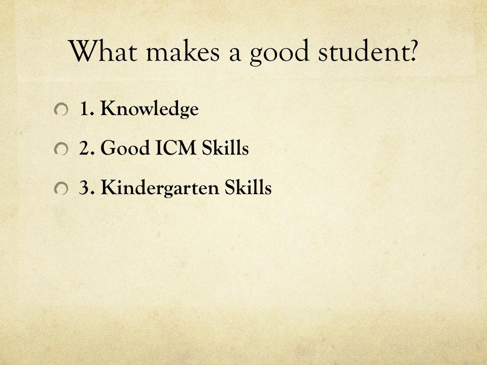 What makes a good student? 1. Knowledge 2. Good ICM Skills 3. Kindergarten Skills