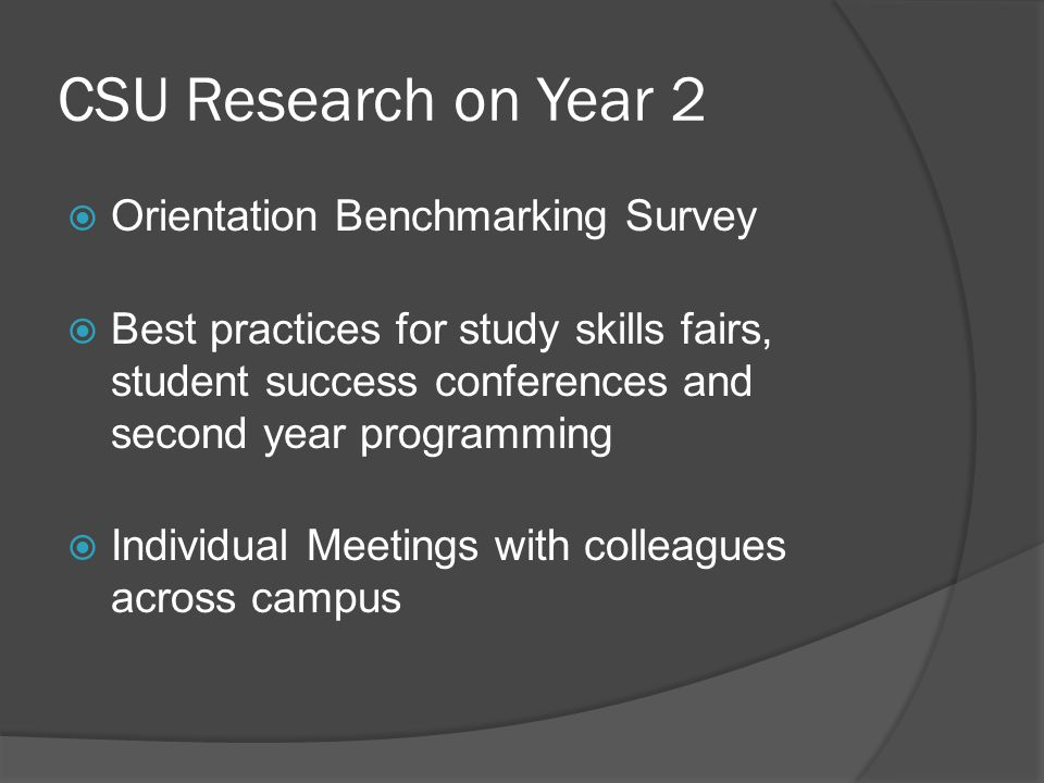 CSU Research on Year 2 Orientation Benchmarking Survey Best practices for study skills fairs, student success conferences and second year programming