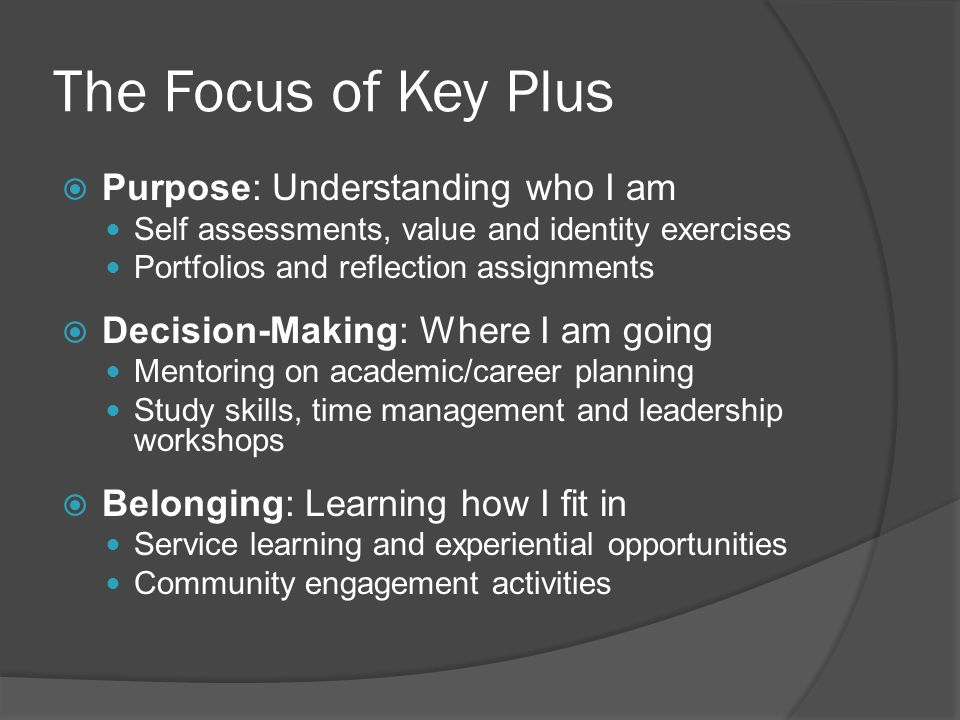 The Focus of Key Plus Purpose: Understanding who I am Self assessments, value and identity exercises Portfolios and reflection assignments Decision-Ma