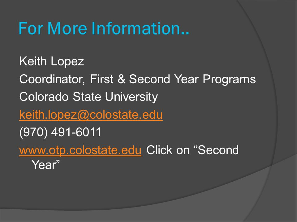 Keith Lopez Coordinator, First & Second Year Programs Colorado State University keith.lopez@colostate.edu (970) 491-6011 www.otp.colostate.eduwww.otp.