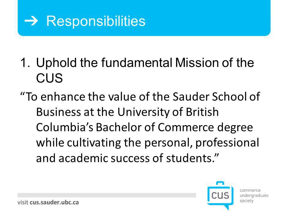 Responsibilities 1. Uphold the fundamental Mission of the CUS To enhance the value of the Sauder School of Business at the University of British Colum