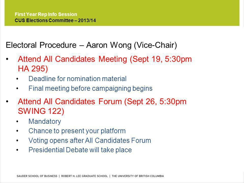First Year Rep Info Session Electoral Procedure – Aaron Wong (Vice-Chair) Attend All Candidates Meeting (Sept 19, 5:30pm HA 295) Deadline for nomination material Final meeting before campaigning begins Attend All Candidates Forum (Sept 26, 5:30pm SWING 122) Mandatory Chance to present your platform Voting opens after All Candidates Forum Presidential Debate will take place CUS Elections Committee – 2013/14