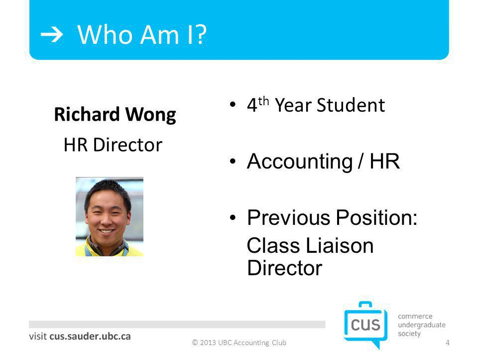 Who Am I? © 2013 UBC Accounting Club4 Richard Wong HR Director 4 th Year Student Accounting / HR Previous Position: Class Liaison Director
