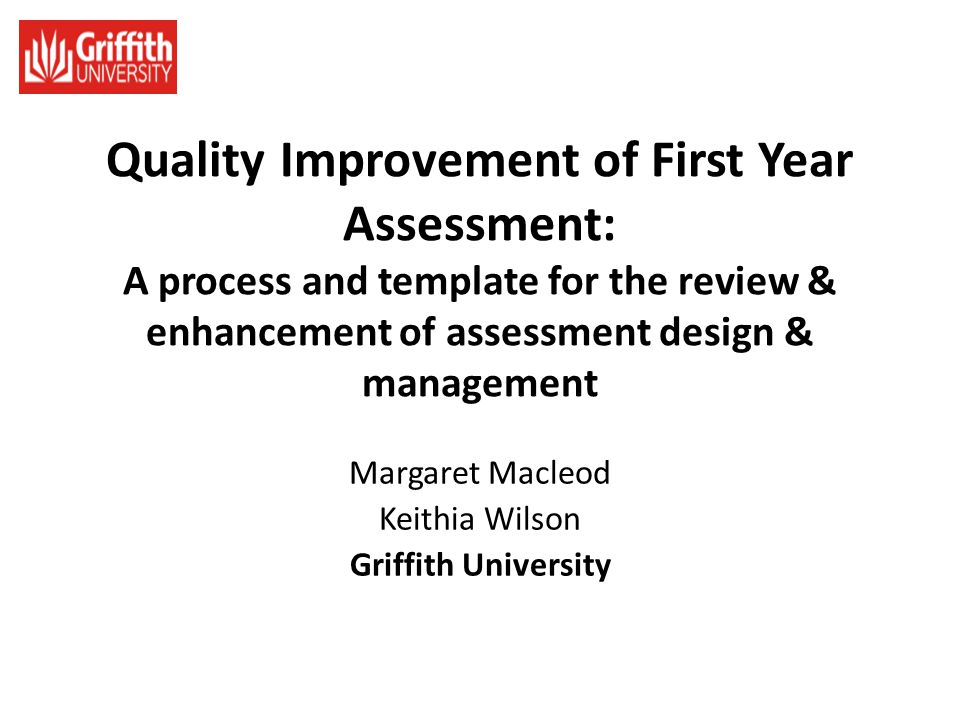 Quality Improvement of First Year Assessment: A process and template for the review & enhancement of assessment design & management Margaret Macleod K