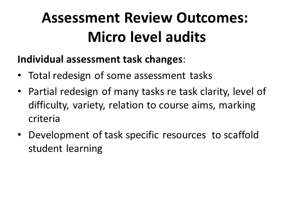 Assessment Review Outcomes: Micro level audits Individual assessment task changes: Total redesign of some assessment tasks Partial redesign of many ta