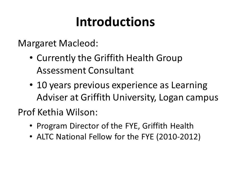 Introductions Margaret Macleod: Currently the Griffith Health Group Assessment Consultant 10 years previous experience as Learning Adviser at Griffith