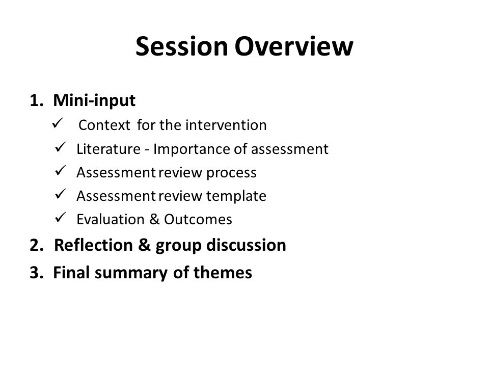 Session Overview 1. Mini-input Context for the intervention Literature - Importance of assessment Assessment review process Assessment review template