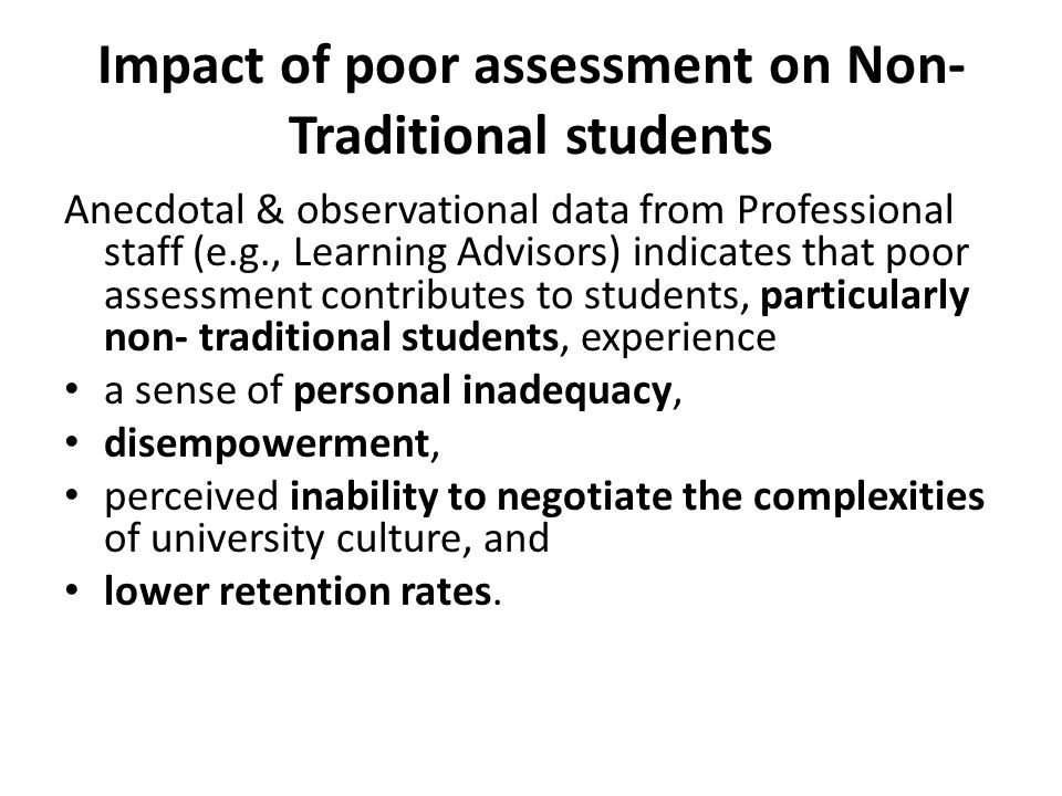 Impact of poor assessment on Non- Traditional students Anecdotal & observational data from Professional staff (e.g., Learning Advisors) indicates that