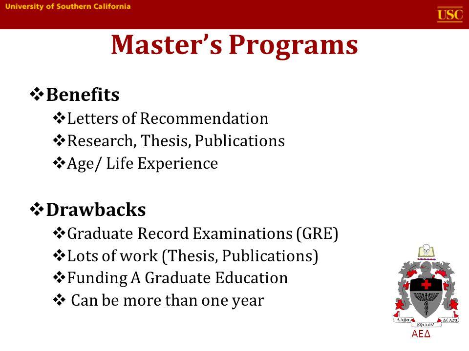ΑΕΔ Masters Programs Benefits Letters of Recommendation Research, Thesis, Publications Age/ Life Experience Drawbacks Graduate Record Examinations (GRE) Lots of work (Thesis, Publications) Funding A Graduate Education Can be more than one year