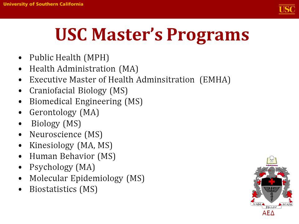 ΑΕΔ USC Masters Programs Public Health (MPH) Health Administration (MA) Executive Master of Health Adminsitration (EMHA) Craniofacial Biology (MS) Biomedical Engineering (MS) Gerontology (MA) Biology (MS) Neuroscience (MS) Kinesiology (MA, MS) Human Behavior (MS) Psychology (MA) Molecular Epidemiology (MS) Biostatistics (MS)