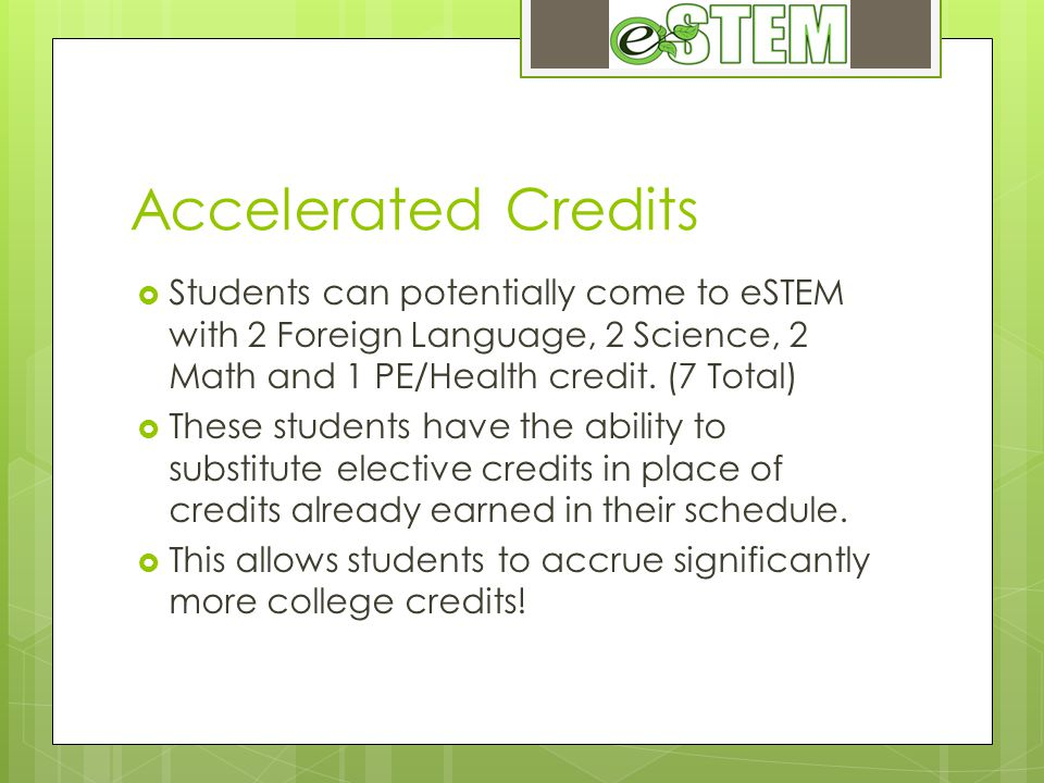 Accelerated Credits Students can potentially come to eSTEM with 2 Foreign Language, 2 Science, 2 Math and 1 PE/Health credit.