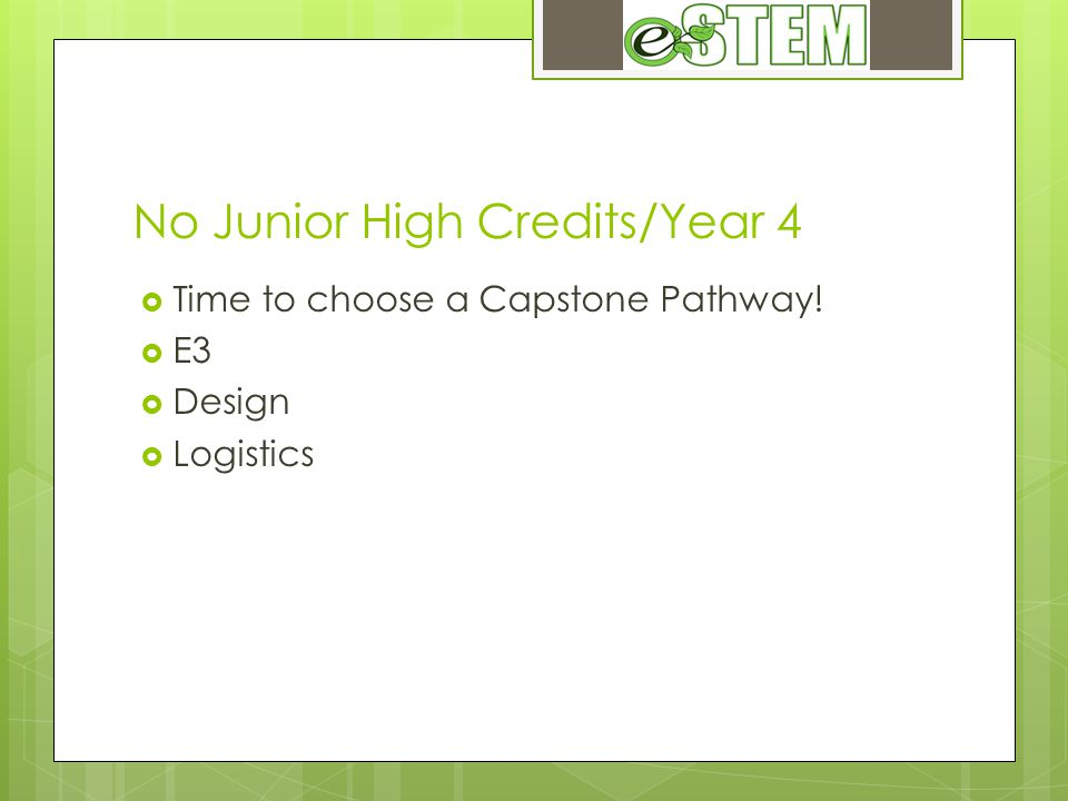 No Junior High Credits/Year 4 Time to choose a Capstone Pathway! E3 Design Logistics