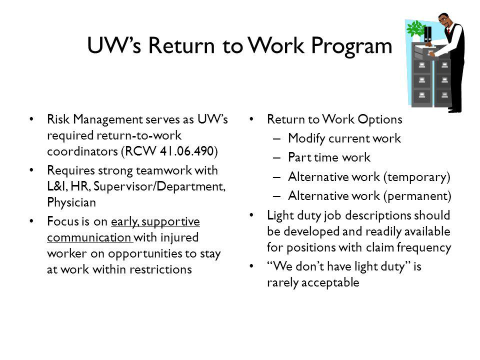 UWs Return to Work Program Risk Management serves as UWs required return-to-work coordinators (RCW 41.06.490) Requires strong teamwork with L&I, HR, Supervisor/Department, Physician Focus is on early, supportive communication with injured worker on opportunities to stay at work within restrictions Return to Work Options – Modify current work – Part time work – Alternative work (temporary) – Alternative work (permanent) Light duty job descriptions should be developed and readily available for positions with claim frequency We dont have light duty is rarely acceptable