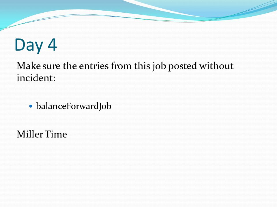 Day 4 Make sure the entries from this job posted without incident: balanceForwardJob Miller Time