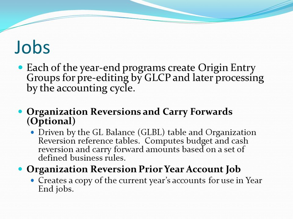 Jobs Each of the year-end programs create Origin Entry Groups for pre-editing by GLCP and later processing by the accounting cycle.