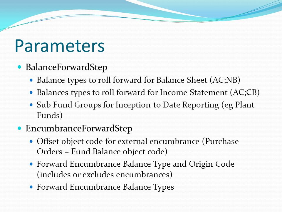 Parameters BalanceForwardStep Balance types to roll forward for Balance Sheet (AC;NB) Balances types to roll forward for Income Statement (AC;CB) Sub Fund Groups for Inception to Date Reporting (eg Plant Funds) EncumbranceForwardStep Offset object code for external encumbrance (Purchase Orders – Fund Balance object code) Forward Encumbrance Balance Type and Origin Code (includes or excludes encumbrances) Forward Encumbrance Balance Types