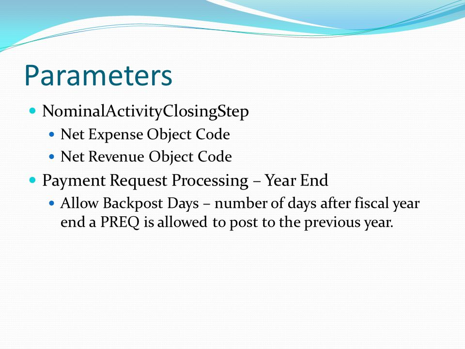 Parameters NominalActivityClosingStep Net Expense Object Code Net Revenue Object Code Payment Request Processing – Year End Allow Backpost Days – number of days after fiscal year end a PREQ is allowed to post to the previous year.