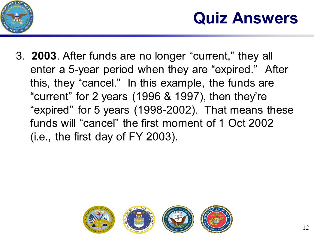 12 Quiz Answers 3. 2003. After funds are no longer current, they all enter a 5-year period when they are expired. After this, they cancel. In this exa