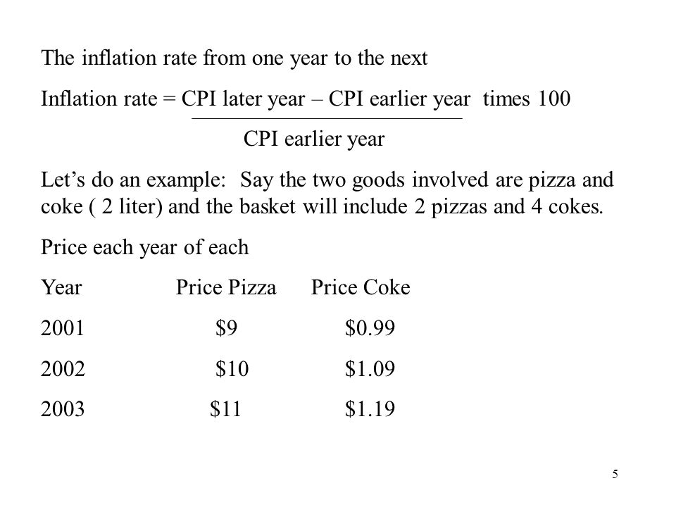 5 The inflation rate from one year to the next Inflation rate = CPI later year – CPI earlier year times 100 CPI earlier year Lets do an example: Say the two goods involved are pizza and coke ( 2 liter) and the basket will include 2 pizzas and 4 cokes.