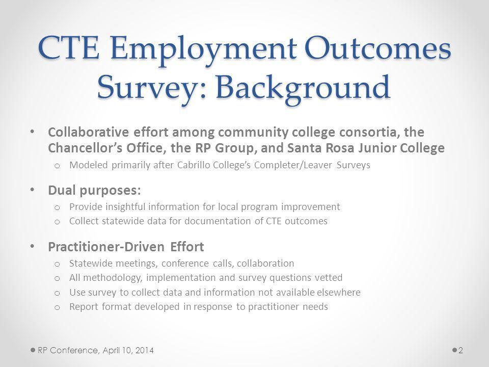 CTE Employment Outcomes Survey: Background Collaborative effort among community college consortia, the Chancellors Office, the RP Group, and Santa Rosa Junior College o Modeled primarily after Cabrillo Colleges Completer/Leaver Surveys Dual purposes: o Provide insightful information for local program improvement o Collect statewide data for documentation of CTE outcomes Practitioner-Driven Effort o Statewide meetings, conference calls, collaboration o All methodology, implementation and survey questions vetted o Use survey to collect data and information not available elsewhere o Report format developed in response to practitioner needs RP Conference, April 10, 20142
