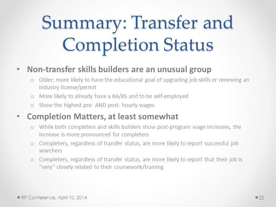Summary: Transfer and Completion Status Non-transfer skills builders are an unusual group o Older; more likely to have the educational goal of upgrading job skills or renewing an industry license/permit o More likely to already have a BA/BS and to be self-employed o Show the highest pre- AND post- hourly wages Completion Matters, at least somewhat o While both completers and skills builders show post-program wage increases, the increase is more pronounced for completers o Completers, regardless of transfer status, are more likely to report successful job searchers o Completers, regardless of transfer status, are more likely to report that their job is very closely related to their coursework/training RP Conference, April 10, 201422