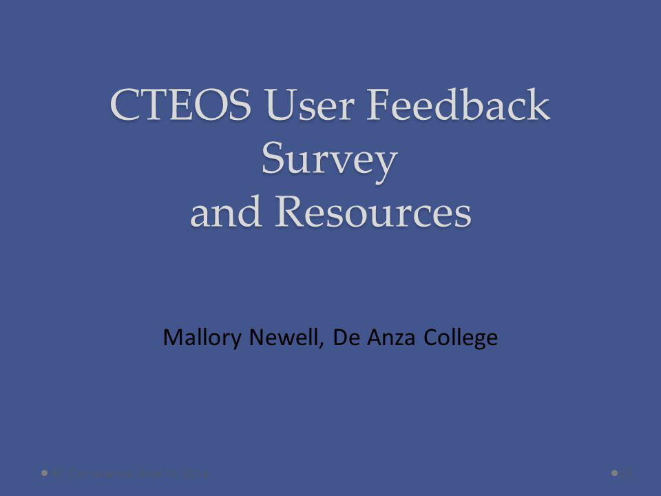 CTEOS User Feedback Survey and Resources Mallory Newell, De Anza College 23RP Conference, April 10, 2014