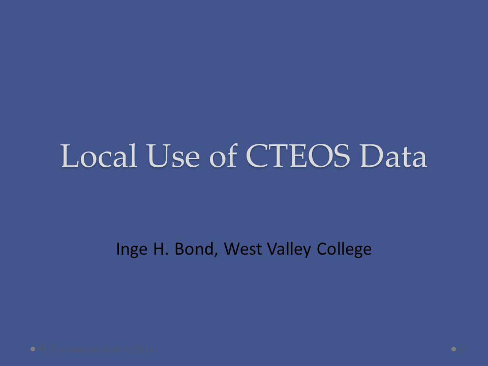 Local Use of CTEOS Data Inge H. Bond, West Valley College 27RP Conference, April 10, 2014