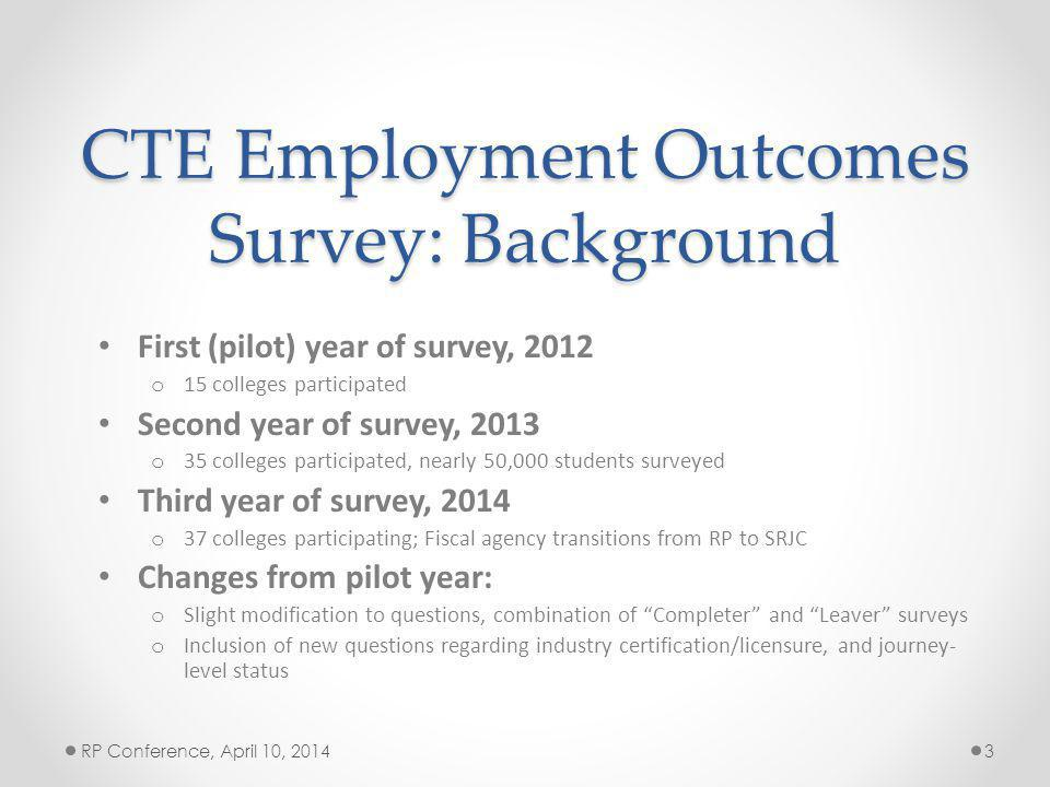CTE Employment Outcomes Survey: Background First (pilot) year of survey, 2012 o 15 colleges participated Second year of survey, 2013 o 35 colleges participated, nearly 50,000 students surveyed Third year of survey, 2014 o 37 colleges participating; Fiscal agency transitions from RP to SRJC Changes from pilot year: o Slight modification to questions, combination of Completer and Leaver surveys o Inclusion of new questions regarding industry certification/licensure, and journey- level status RP Conference, April 10, 20143
