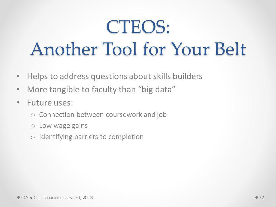 CTEOS: Another Tool for Your Belt Helps to address questions about skills builders More tangible to faculty than big data Future uses: o Connection between coursework and job o Low wage gains o Identifying barriers to completion CAIR Conference, Nov.