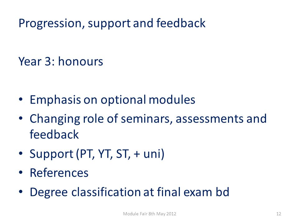 Progression, support and feedback Year 3: honours Emphasis on optional modules Changing role of seminars, assessments and feedback Support (PT, YT, ST, + uni) References Degree classification at final exam bd 12Module Fair 8th May 2012