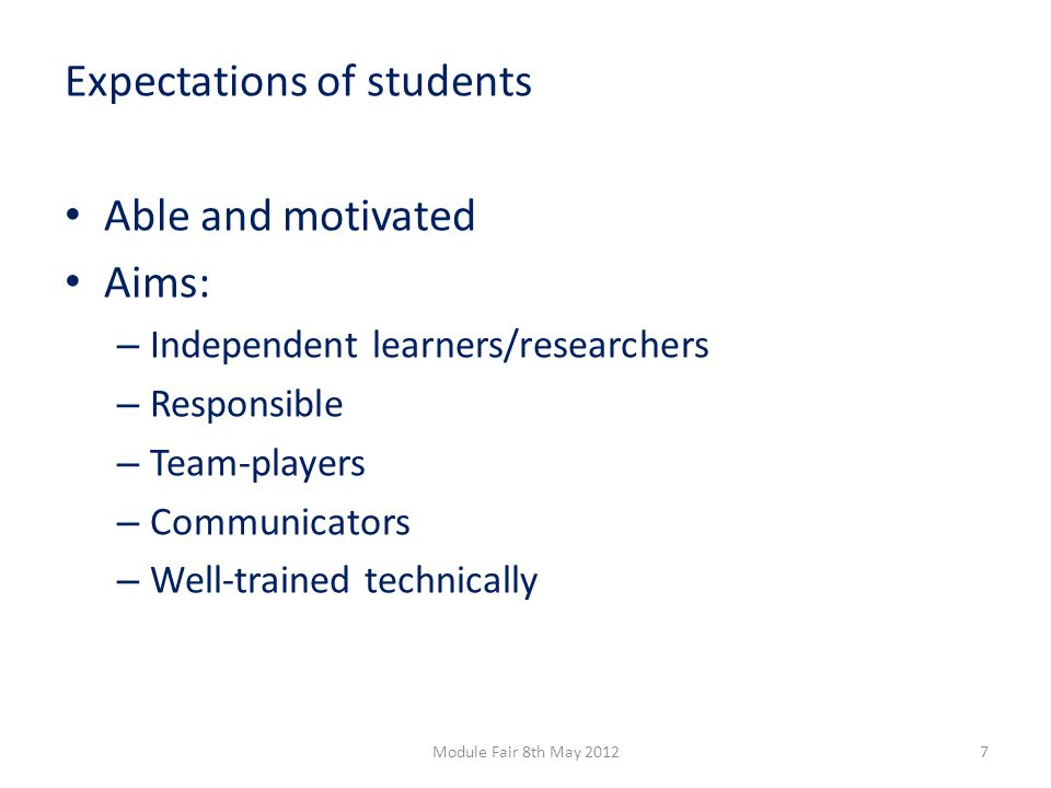 Expectations of students Able and motivated Aims: – Independent learners/researchers – Responsible – Team-players – Communicators – Well-trained technically 7Module Fair 8th May 2012