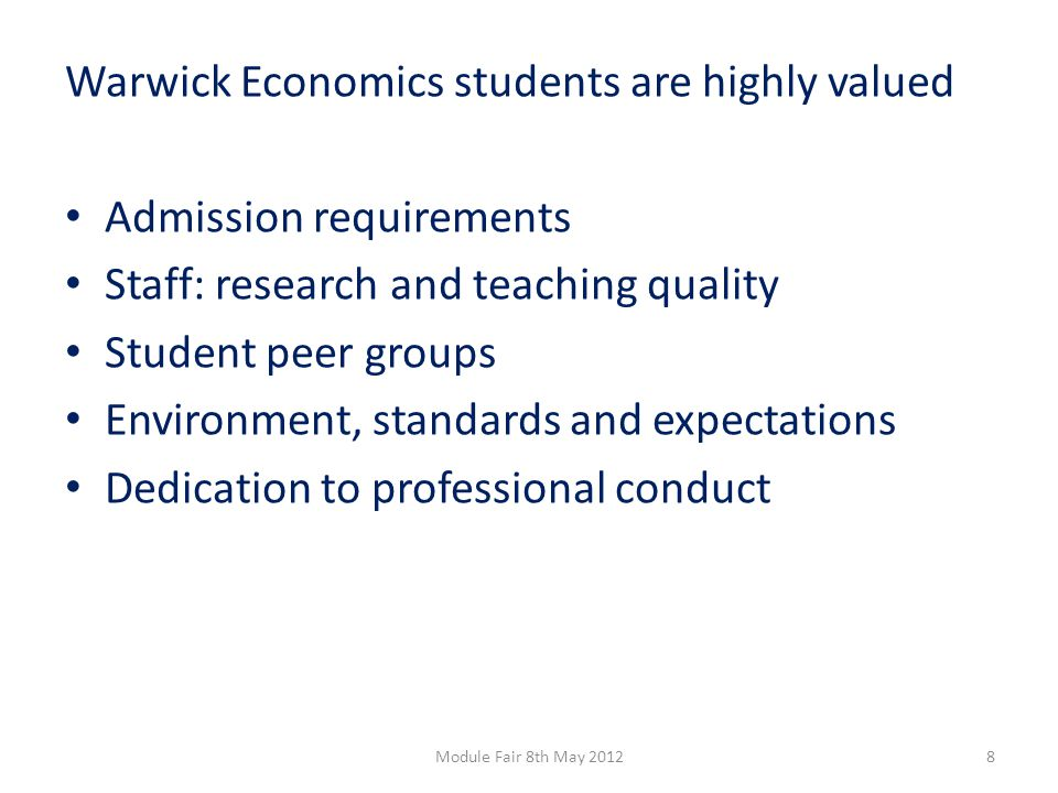 Warwick Economics students are highly valued Dedication to professional conduct Rules and procedures Clear and fair Firm and transparent Examples: Plagiarism Assessment deadlines 9Module Fair 8th May 2012