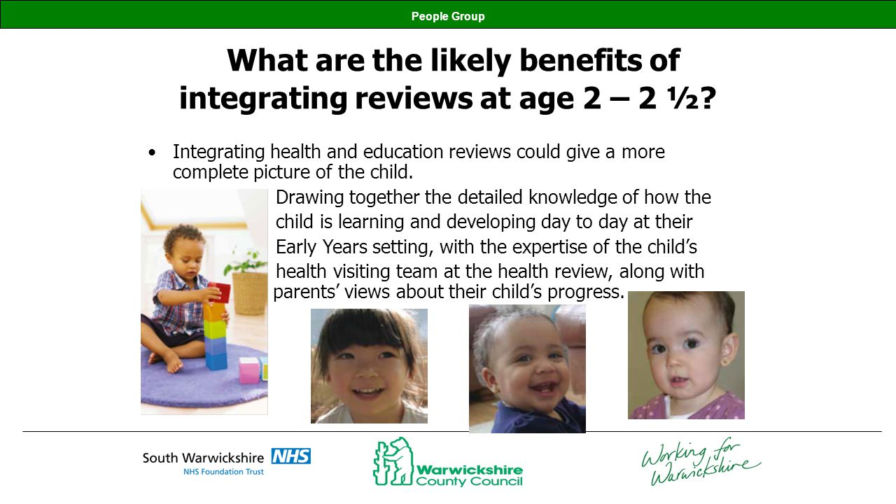 People Group What are the likely benefits of integrating reviews at age 2 – 2 ½? Integrating health and education reviews could give a more complete p