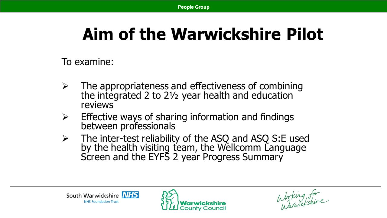 People Group Aim of the Warwickshire Pilot To examine: The appropriateness and effectiveness of combining the integrated 2 to 2½ year health and educa