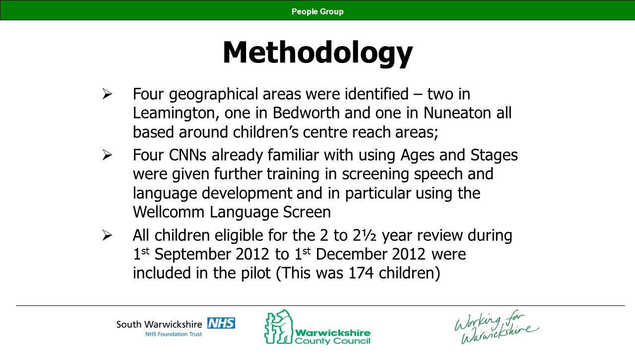 People Group Methodology cont All the Early Years Settings in the pilot areas received a letter explaining the pilot and asking them to give parents a copy of the Progress Summary if they were asked for it; A letter was sent to all the parents/carers outlining the pilot and its purpose; Appointments for reviews were arranged by the Health Visiting team on an individual basis with the child and their parents/carers, in the most appropriate setting.