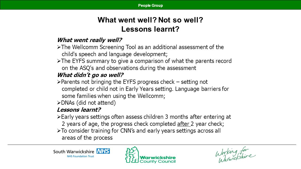 People Group Discussion Inter-test Operability: Able to integrate the Wellcomm Screen with the ASQs when children were seen individually rather than groups; High correlation between the EY Progress Summary and the ASQ; Significant number of ASQs that identified childs language skills as age appropriate but the Wellcomm Screen and the CNNs observation identified as being delayed; Both the Progress Summary and the ASQ were at risk of overestimating childrens language skills; The pilot concluded that the Wellcomm Screen was an effective way of identifying children who may need additional specialist support for speech, language and communication