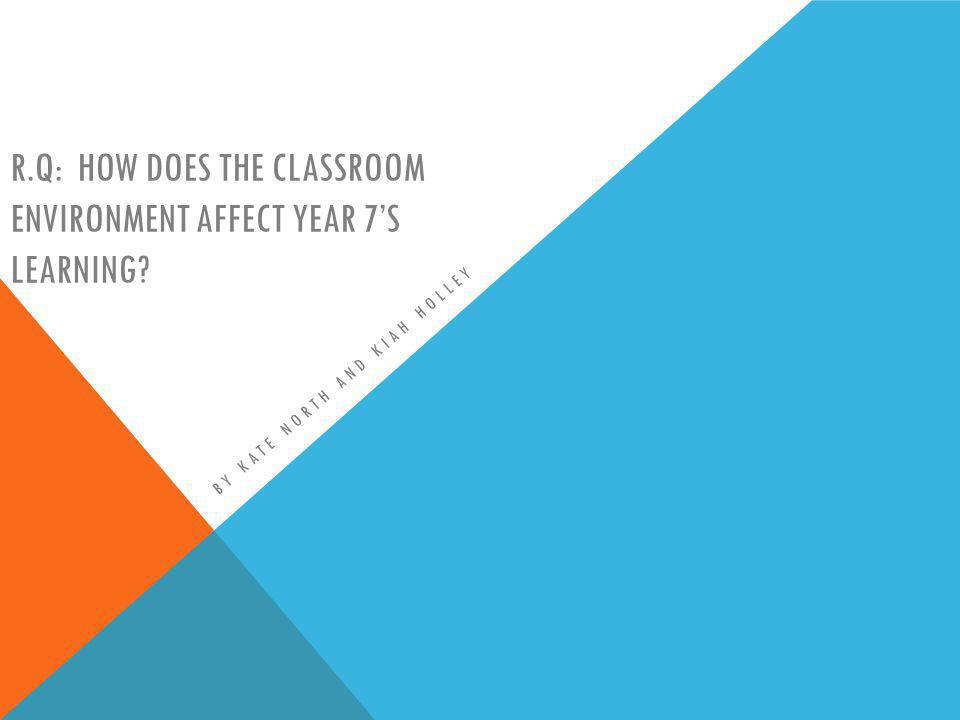 R.Q: HOW DOES THE CLASSROOM ENVIRONMENT AFFECT YEAR 7S LEARNING? BY KATE NORTH AND KIAH HOLLEY