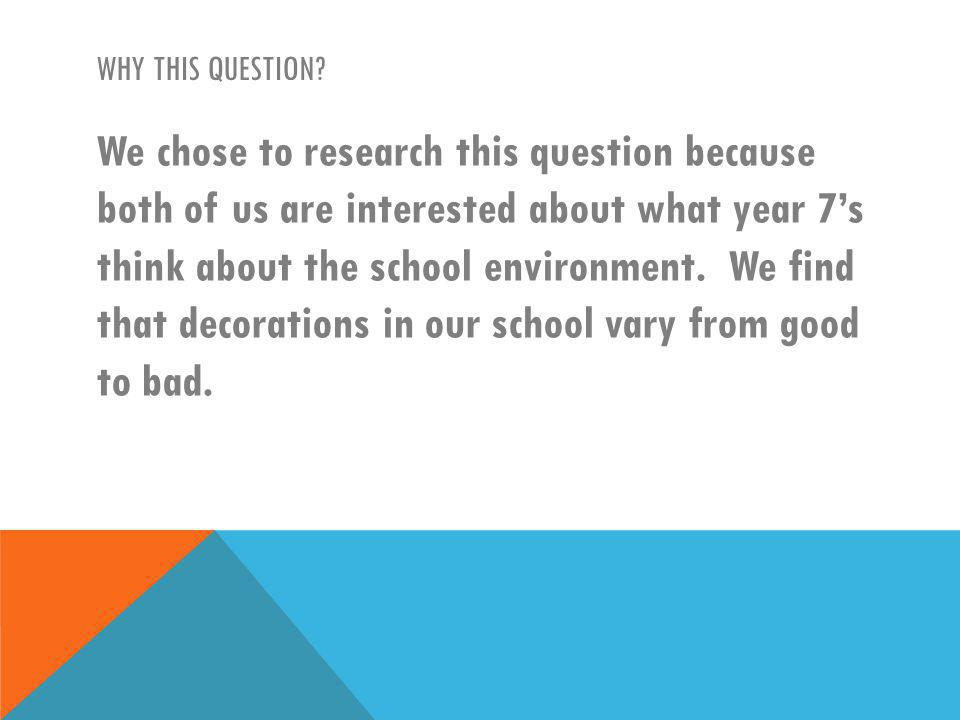 WHY THIS QUESTION? We chose to research this question because both of us are interested about what year 7s think about the school environment. We find