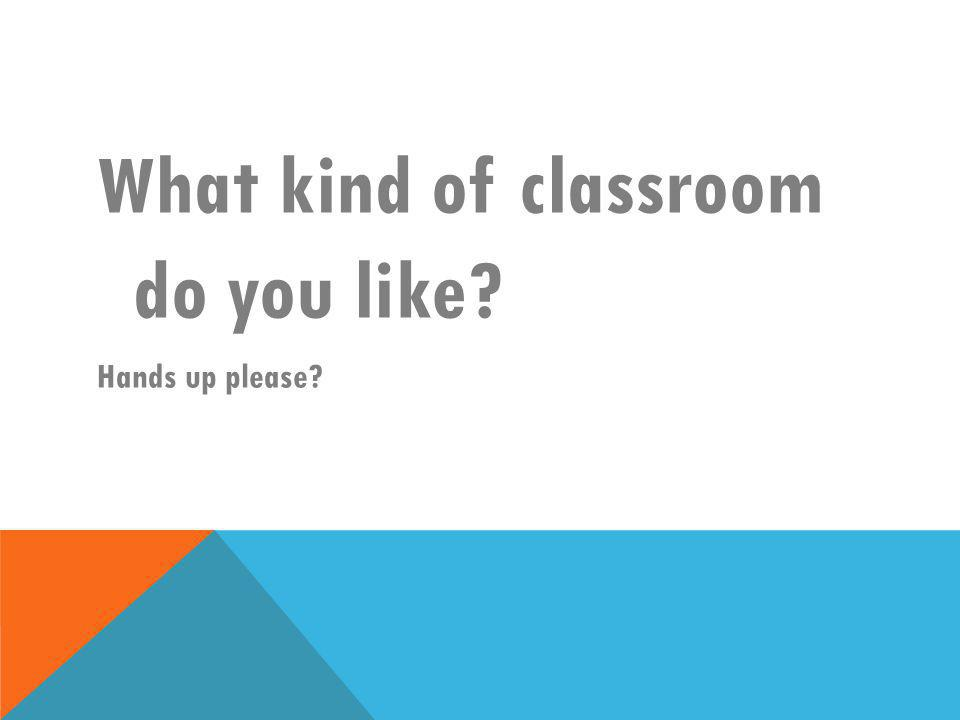 What kind of classroom do you like? Hands up please?