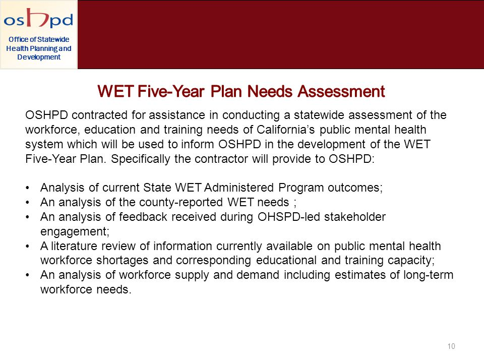 Office of Statewide Health Planning and Development 10 OSHPD contracted for assistance in conducting a statewide assessment of the workforce, education and training needs of Californias public mental health system which will be used to inform OSHPD in the development of the WET Five-Year Plan.
