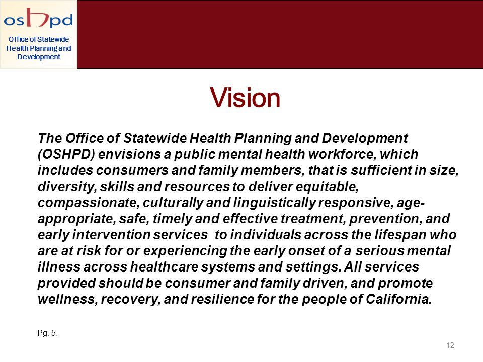 Office of Statewide Health Planning and Development The Office of Statewide Health Planning and Development (OSHPD) envisions a public mental health workforce, which includes consumers and family members, that is sufficient in size, diversity, skills and resources to deliver equitable, compassionate, culturally and linguistically responsive, age- appropriate, safe, timely and effective treatment, prevention, and early intervention services to individuals across the lifespan who are at risk for or experiencing the early onset of a serious mental illness across healthcare systems and settings.