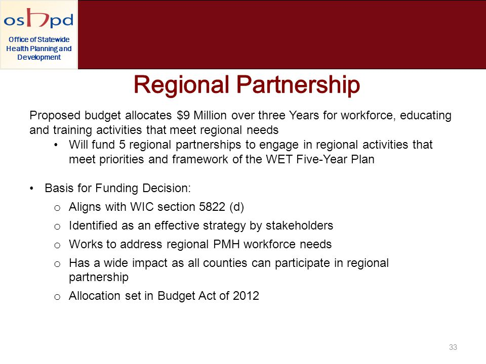 Office of Statewide Health Planning and Development 33 Proposed budget allocates $9 Million over three Years for workforce, educating and training activities that meet regional needs Will fund 5 regional partnerships to engage in regional activities that meet priorities and framework of the WET Five-Year Plan Basis for Funding Decision: o Aligns with WIC section 5822 (d) o Identified as an effective strategy by stakeholders o Works to address regional PMH workforce needs o Has a wide impact as all counties can participate in regional partnership o Allocation set in Budget Act of 2012