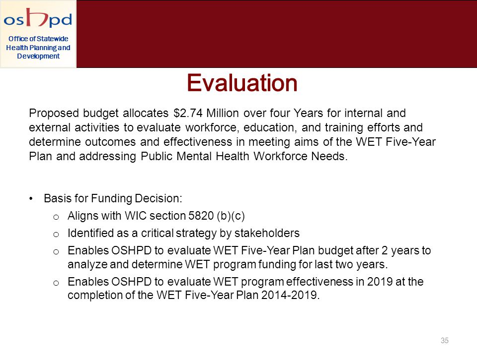 Office of Statewide Health Planning and Development 35 Proposed budget allocates $2.74 Million over four Years for internal and external activities to evaluate workforce, education, and training efforts and determine outcomes and effectiveness in meeting aims of the WET Five-Year Plan and addressing Public Mental Health Workforce Needs.