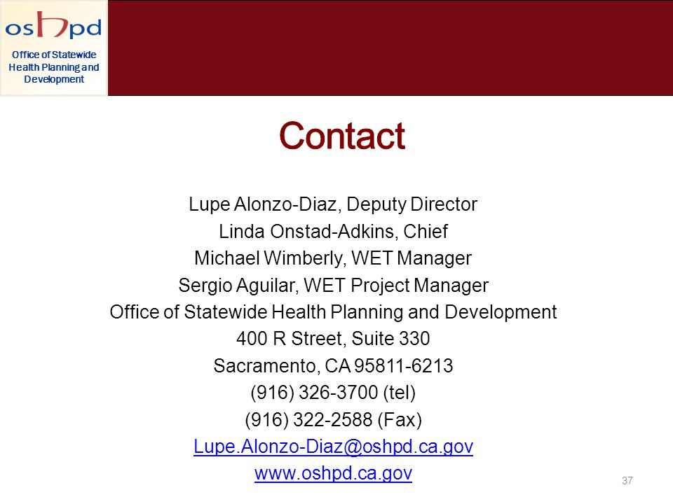 Office of Statewide Health Planning and Development Lupe Alonzo-Diaz, Deputy Director Linda Onstad-Adkins, Chief Michael Wimberly, WET Manager Sergio Aguilar, WET Project Manager Office of Statewide Health Planning and Development 400 R Street, Suite 330 Sacramento, CA 95811-6213 (916) 326-3700 (tel) (916) 322-2588 (Fax) Lupe.Alonzo-Diaz@oshpd.ca.gov www.oshpd.ca.gov.